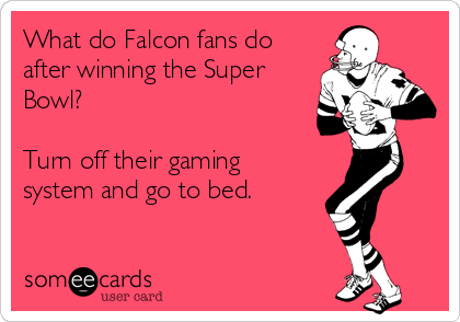 What do Falcon fans do after winning the Super Bowl?  Turn off their gaming system and go to bed.