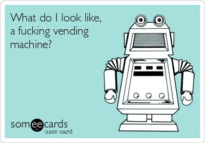 What do I look like, a fucking vending machine?