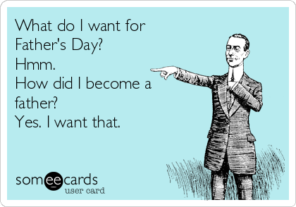 What do I want for Father's Day?  Hmm.  How did I become a father?  Yes. I want that.