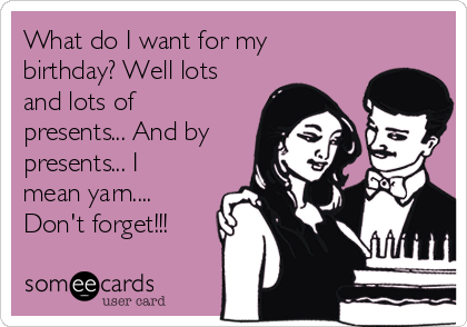 What do I want for my birthday? Well lots and lots of presents... And by presents... I mean yarn.... Don't forget!!!