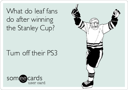 What do leaf fans do after winning the Stanley Cup?   Turn off their PS3