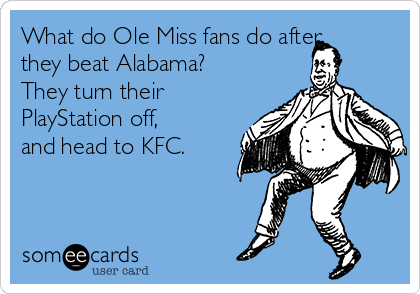 What do Ole Miss fans do after they beat Alabama? They turn their PlayStation off, and head to KFC.