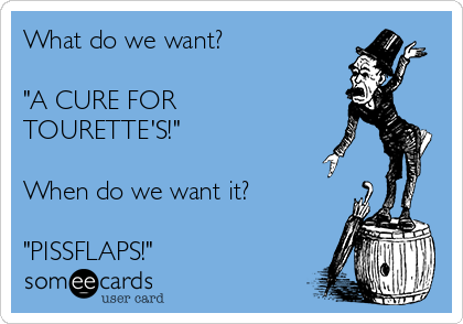 """What do we want?  """"A CURE FOR TOURETTE'S!""""  When do we want it?  """"PISSFLAPS!"""""""