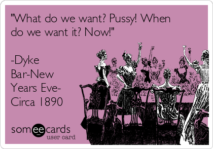 """""""What do we want? Pussy! When do we want it? Now!""""  -Dyke Bar-New Years Eve- Circa 1890"""