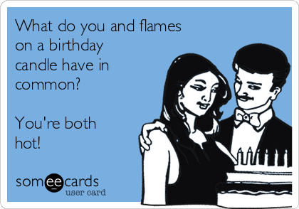 What do you and flames on a birthday candle have in common?  You're both hot!