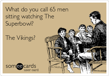 What do you call 65 men sitting watching The Superbowl?  The Vikings?