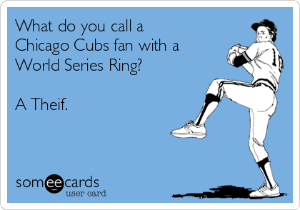 What do you call a Chicago Cubs fan with a World Series Ring?  A Theif.