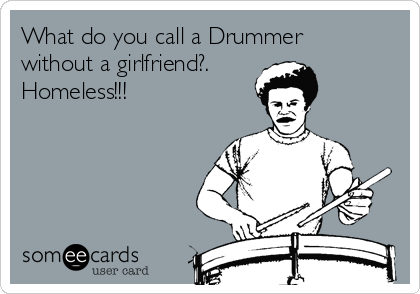 What do you call a Drummer without a girlfriend?. Homeless!!!