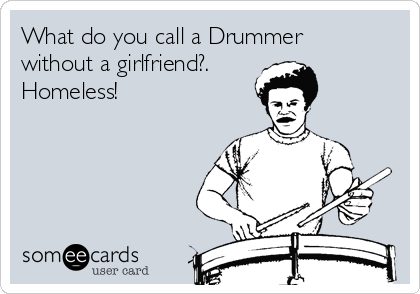What do you call a Drummer without a girlfriend?. Homeless!