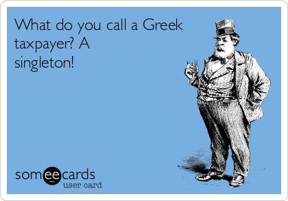 What do you call a Greek taxpayer? A singleton!