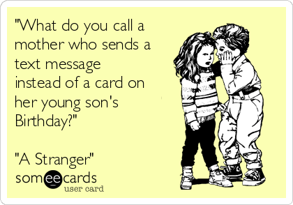 """What do you call a mother who sends a text message instead of a card on her young son's Birthday?""  ""A Stranger"""