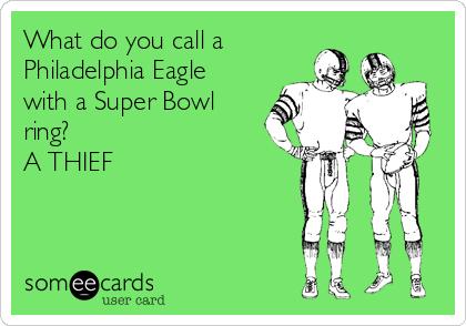 What do you call a Philadelphia Eagle with a Super Bowl ring? A THIEF