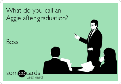 What do you call an Aggie after graduation?   Boss.