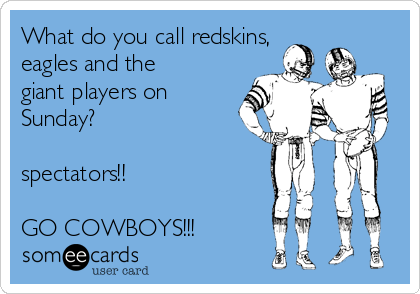 What do you call redskins, eagles and the giant players on Sunday?  spectators!!  GO COWBOYS!!!