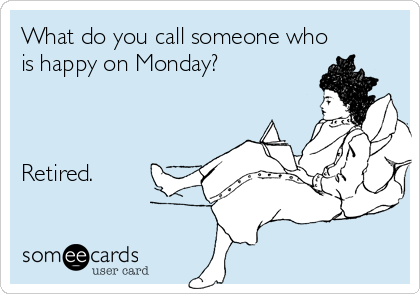 What do you call someone who is happy on Monday?    Retired.