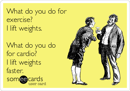 What do you do for exercise?  I lift weights.  What do you do for cardio? I lift weights faster.