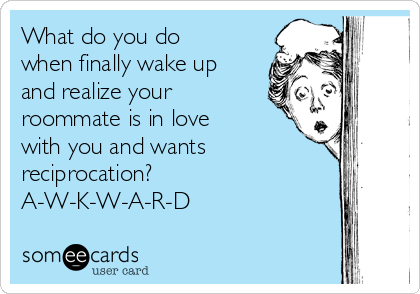What do you do when finally wake up and realize your roommate is in love with you and wants reciprocation?  A-W-K-W-A-R-D