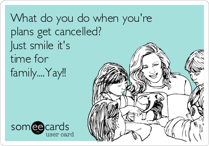 What do you do when you're plans get cancelled? Just smile it's time for family....Yay!!