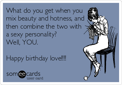 What do you get when you mix beauty and hotness, and then combine the two with a sexy personality?  Well, YOU.   Happy birthday love!!!!