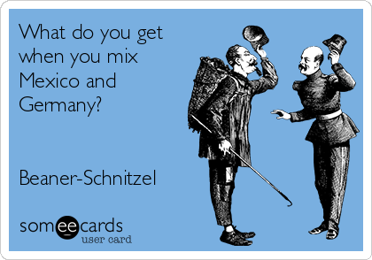 What do you get when you mix Mexico and Germany?   Beaner-Schnitzel