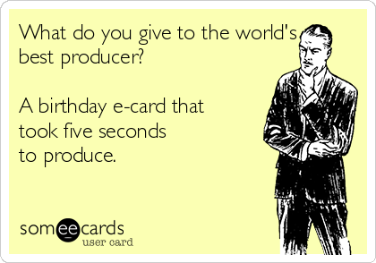 What do you give to the world's best producer?   A birthday e-card that took five seconds  to produce.