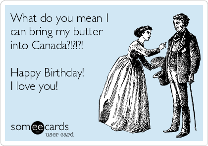 What do you mean I can bring my butter into Canada?!?!?!  Happy Birthday! I love you!