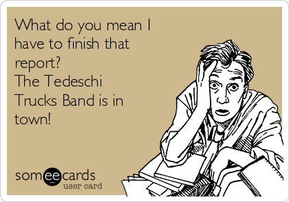 What do you mean I have to finish that report? The Tedeschi Trucks Band is in town!