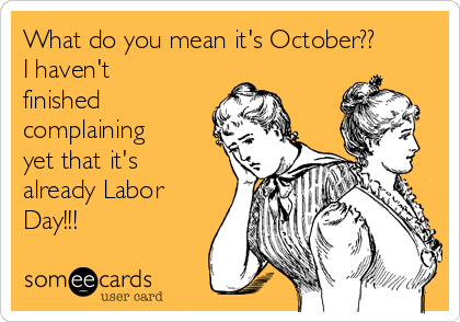 What do you mean it's October?? I haven't finished complaining yet that it's already Labor Day!!!