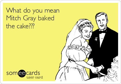 What do you mean Mitch Gray baked the cake???