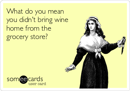What do you mean you didn't bring wine home from the grocery store?