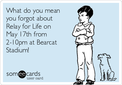 What do you mean you forgot about Relay for Life on May 17th from 2-10pm at Bearcat Stadium!