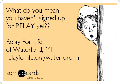 What do you mean you haven't signed up for RELAY yet?!?  Relay For Life of Waterford, MI relayforlife.org/waterfordmi