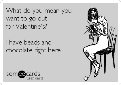 What do you mean you want to go out for Valentine's?  I have beads and chocolate right here!