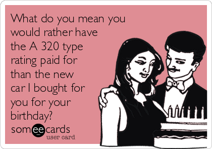 What do you mean you would rather have the A 320 type rating paid for than the new car I bought for you for your birthday?