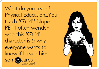 "What do you teach? Physical Education...You teach ""GYM""? Nope PE!!! I often wonder who this ""GYM"" character is & why everyone wants to know if I teach him"