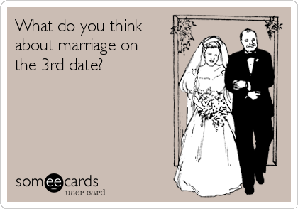 What do you think about marriage on the 3rd date?