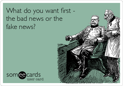 What do you want first - the bad news or the fake news?