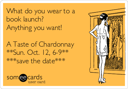 What do you wear to a book launch? Anything you want!  A Taste of Chardonnay **Sun. Oct. 12, 6-9** ***save the date***