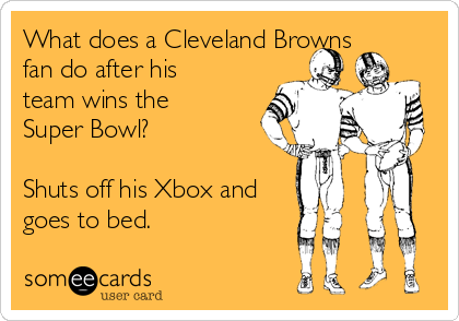 What does a Cleveland Browns fan do after his team wins the Super Bowl?  Shuts off his Xbox and goes to bed.