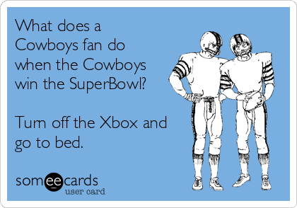 What does a Cowboys fan do when the Cowboys win the SuperBowl?  Turn off the Xbox and go to bed.