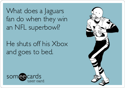 What does a Jaguars fan do when they win an NFL superbowl?  He shuts off his Xbox and goes to bed.