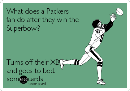 What does a Packers fan do after they win the Superbowl?    Turns off their XBOX    and goes to bed.