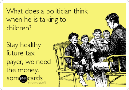 What does a politician think when he is talking to children?  Stay healthy future tax payer, we need the money.