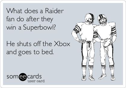 What does a Raider fan do after they win a Superbowl?  He shuts off the Xbox and goes to bed.