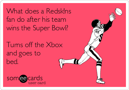 What does a Redsk!ns fan do after his team wins the Super Bowl?  Turns off the Xbox and goes to  bed.