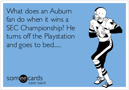 What does an Auburn fan do when it wins a SEC Championship? He turns off the Playstation and goes to bed......