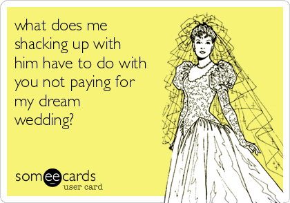 what does me shacking up with him have to do with you not paying for my dream wedding?