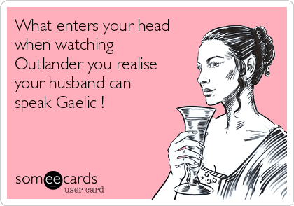 What enters your head when watching Outlander you realise your husband can speak Gaelic !