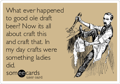 What ever happened to good ole draft beer? Now its all about craft this and craft that. In my day crafts were something ladies did.