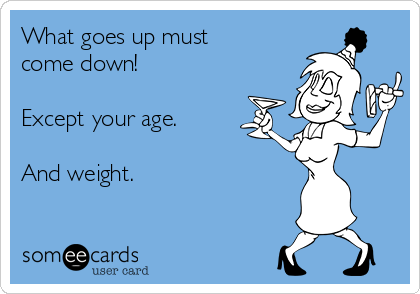 What goes up must come down!  Except your age.  And weight.